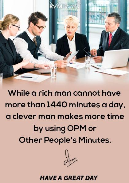 While a rich man cannot have more than 1440 minutes a day, a clever man makes more time by using OPM or Other People's Minutes.