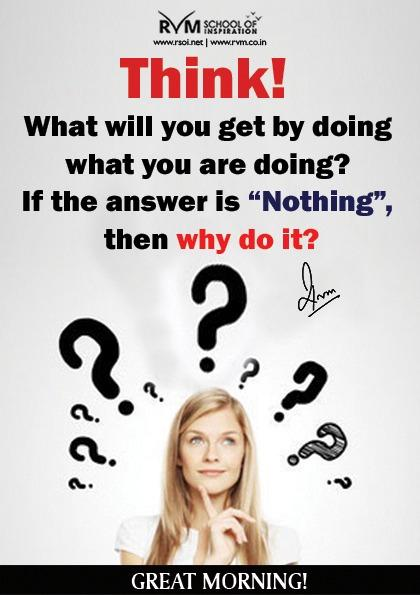 Think! What will you get by doing what you are doing? If the answer is Nothing, then why do it?