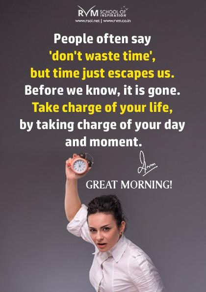 People often say 'don't waste time', but time just escapes us. Before we know, it is gone. Take charge of your life, by taking charge of your day and moment.