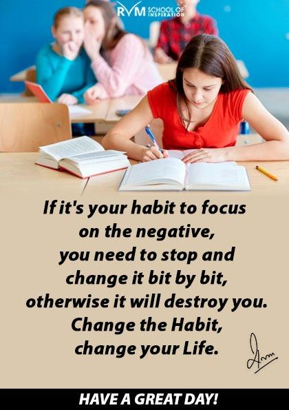 If it's your habit to focus on the negative, you need to stop and change it bit by bit, otherwise it will destroy you. Change the Habit, change your Life.