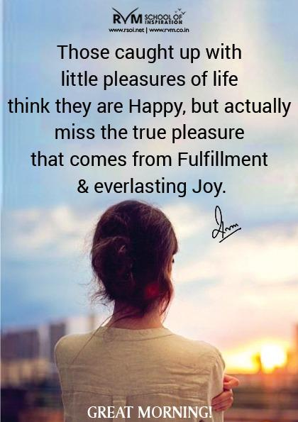 Those caught up with little pleasures of life think they are Happy, but actually miss the true pleasure that comes from Fulfillment & everlasting Joy.