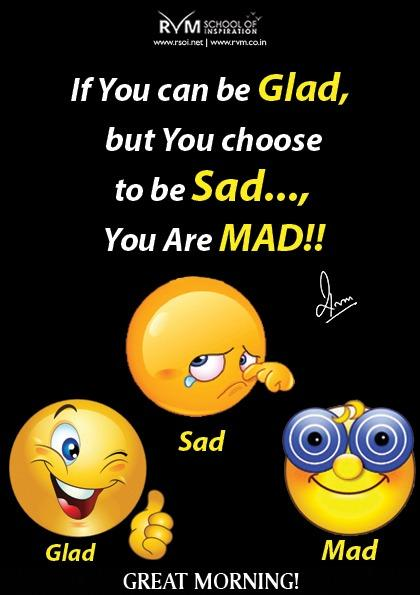 If You can be Glad, but You choose to be Sad..., You Are MAD!!