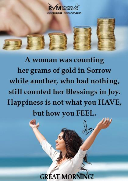 A woman was counting her grams of gold in Sorrow while another, who had nothing, still counted her Blessings in Joy. Happiness is not what you HAVE, but how you FEEL.