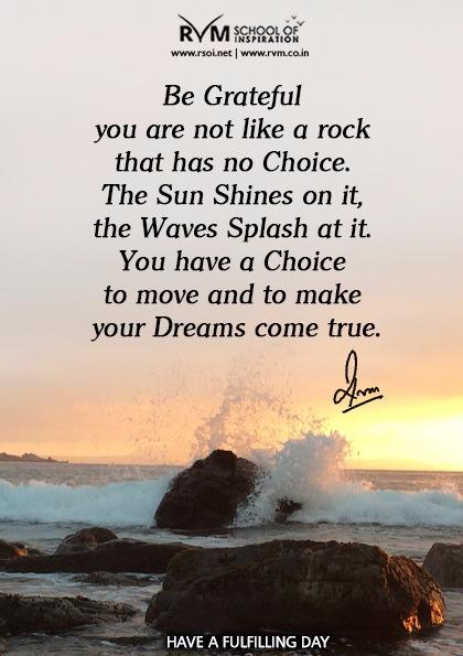 Be Grateful you are not like a rock that has no Choice. The Sun Shines on it, the Waves Splash at it. You have a Choice to move and to make your Dreams come true.