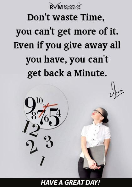 Don't waste Time, you can't get more of it. Even if you give away all you have, you can't get back a Minute.