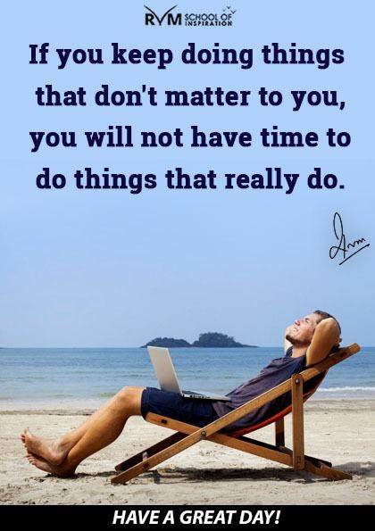If you keep doing things that don't matter to you, you will not have time to do things that really do.