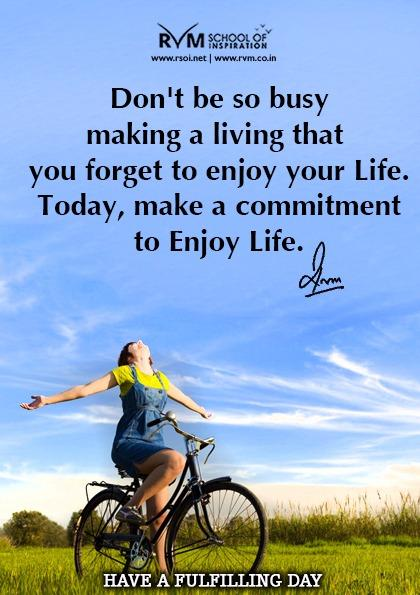 Don't be so busy making a living that you forget to enjoy your Life. Today, make a commitment to Enjoy Life.