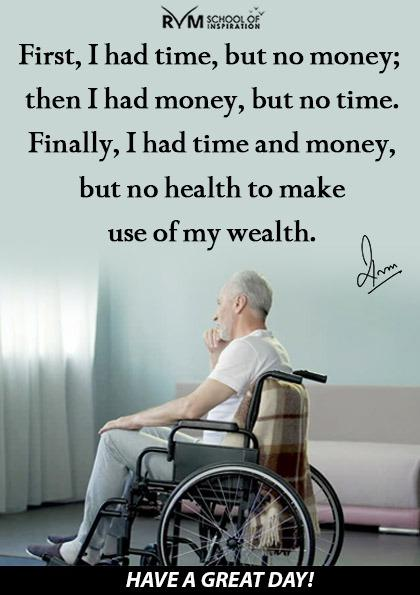 First, I had time, but no money; then I had money, but no time. Finally, I had time and money, but no health to make use of my wealth.