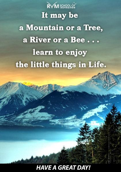 It may be a Mountain or a Tree, a River or a Bee . . . learn to enjoy the little things in Life.