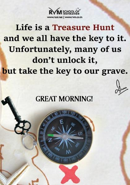 Life is a Treasure Hunt and we all have the key to it. Unfortunately, many of us don't unlock it, but take the key to our grave.