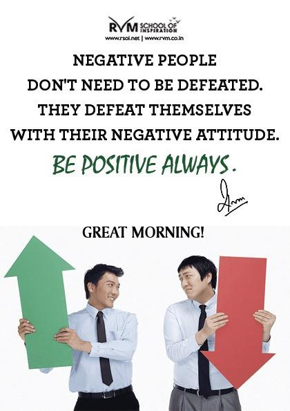 Negative people don't need to be defeated. They defeat themselves with their Negative Attitude. Be POSITIVE always.