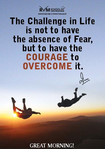 The Challenge in Life is not to have the absence of Fear, but to have the Courage to overcome it.