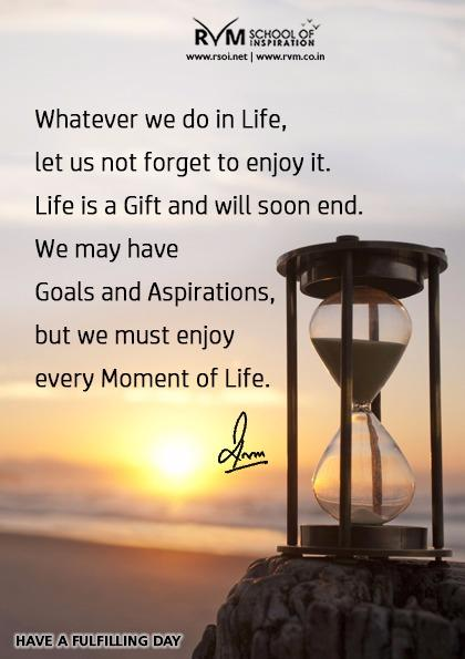 Whatever we do in Life, let us not forget to enjoy it. Life is a Gift and will soon end. We may have Goals and Aspirations, but we must enjoy every Moment of Life.