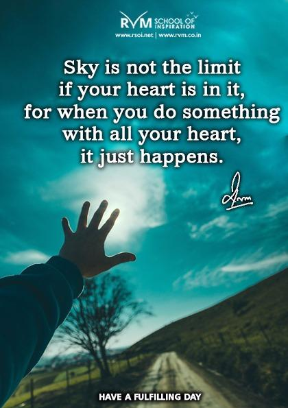 Sky is not the limit if your heart is in it, for when you do something with all your heart, it just happens.