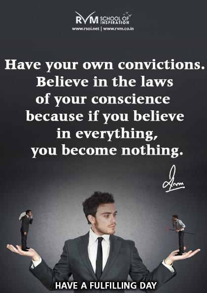 Have your own convictions. Believe in the laws of your conscience because if you believe in everything, you become nothing.