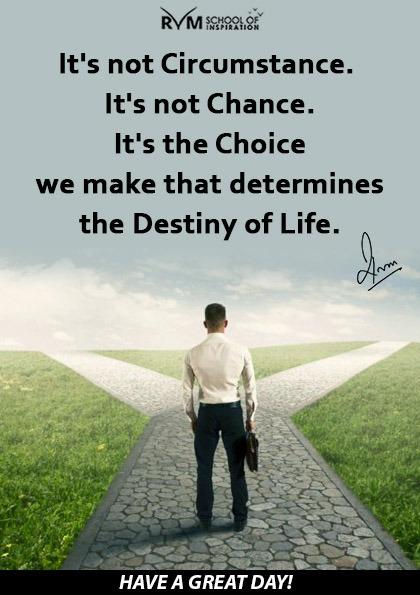 It's not Circumstance. It's not Chance. It's the Choice we make that determines the Destiny of Life.
