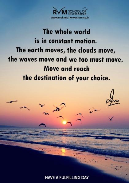 The whole world is in constant motion. The earth moves, the clouds move, the waves move and we too must move. Move and reach the destination of your choice.