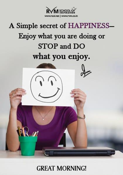 A Simple secret of HAPPINESSEnjoy what you are doing or stop and do what you enjoy.