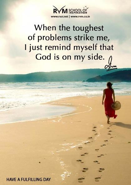 When the toughest of problems strike me, I just remind myself that God is on my side.