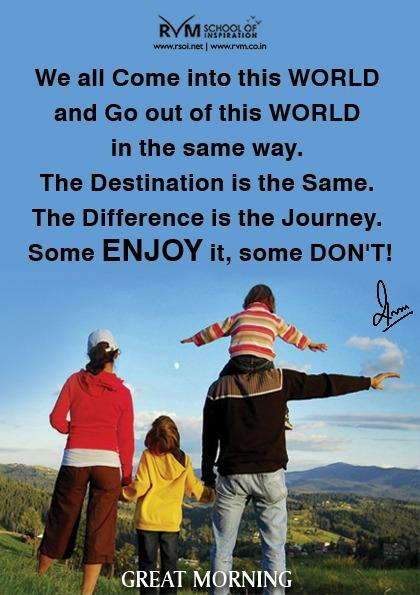 We all Come into this WORLD and Go out of this WORLD in the same way. The Destination is the Same. The Difference is the Journey. Some ENJOY it, some DON'T!