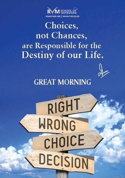 Choices, not Chances, are Responsible for the Destiny of our Life.