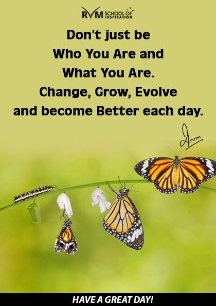 Dont just be Who You Are and What You Are. Change, Grow, Evolve and become Better each day.