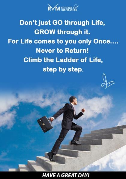 Dont just GO through Life, GROW through it. For Life comes to you only Once . .. . Never to Return! Climb the Ladder of Life, step by step.