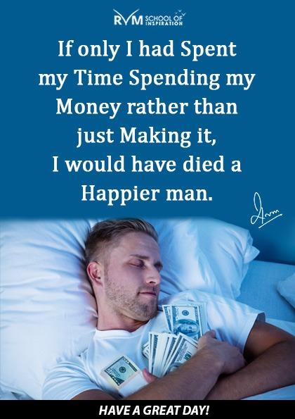 If only I had Spent my Time Spending my Money rather than just Making it, I would have died a Happier man.
