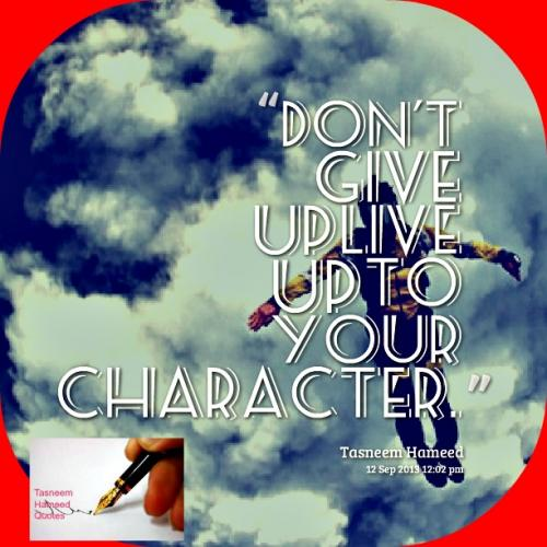 Don't give up, live up to your character.