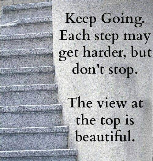 Keep going. Each step may get harder, but don't stop. The view at the top is beautiful.