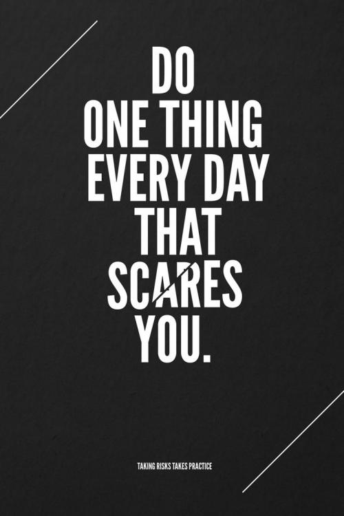 Do one thing everyday that scares you. Taking risks takes practice.