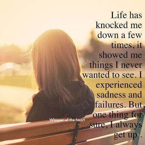 Life has knocked me down a few times, it showed me things I never wanted to see. I experienced sadness and failures. But once thing for sure, I always get up!