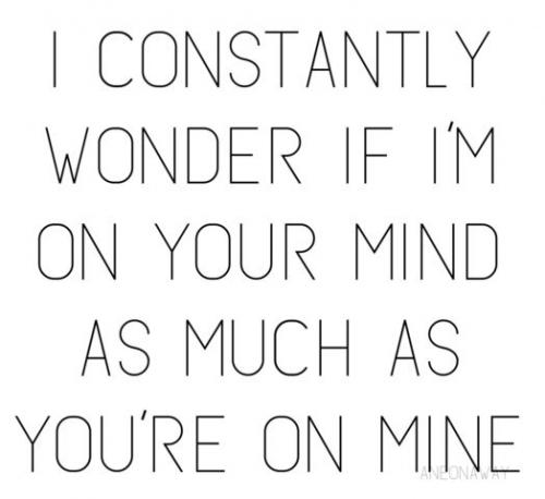 I constantly wonder if I'm on your mind as much as you're on mine.