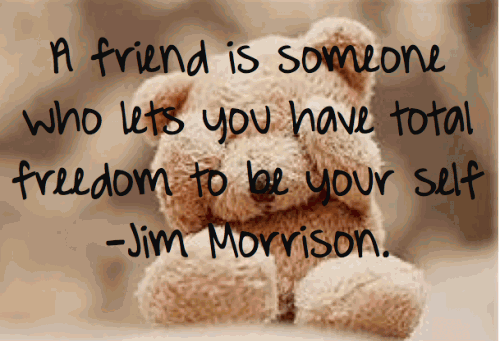 A friend is someone who lets you have total freedom to be your self.
