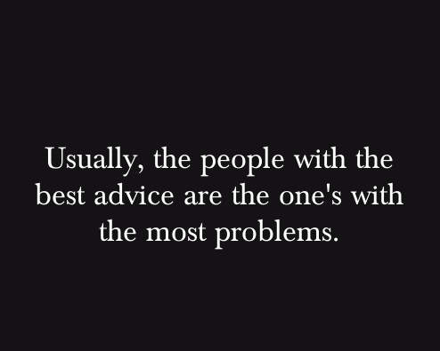 usually,the people with the best advice are the one's with the most problems.