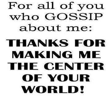 For all of you who gossip about me: Thanks for making me the center of your world !