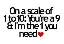 On a scale of 1 to 10: You're a 9 & I'm the 1 you need.