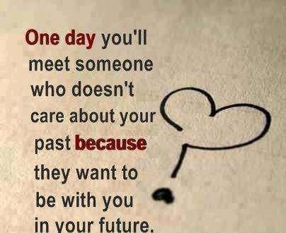 One day you'll meet someone who doesn't care about your past because they want to be with you in your future.