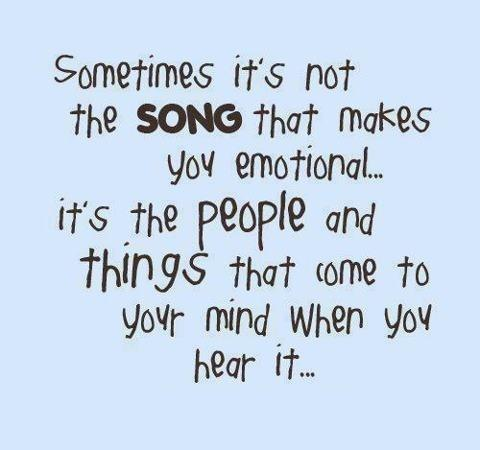 Sometime's it's not the Song that makes you emotional it's the people and the things that come to your mind when you hear it...