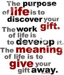 The purpose of life is to discover your gift. The work of life is to develop it. The meaning of life is to give your gift away.