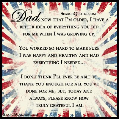 Dad, now that I'm older, I have a better idea of everything you did for me when I was growing up. You worked so hard to make sure I was happy and healthy and had everything I needed... I don't think I'll ever be able to thank you enough for all you've done for me, but, today and always, please know how truly grateful I am.