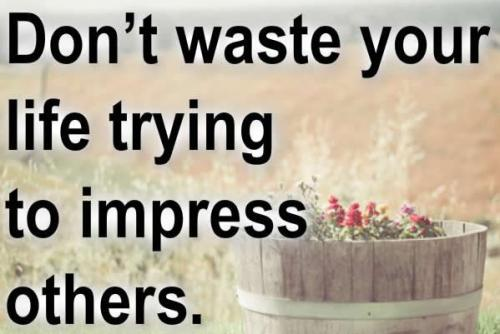 Don't waste your time to impress others.
