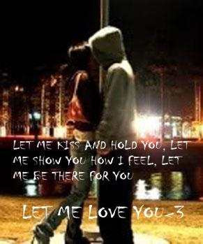 let me kiss and hold you, ,let me show you how I feel, let me be there for you , let me love you.