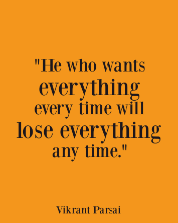 He who wants everything every time will lose everything any time.