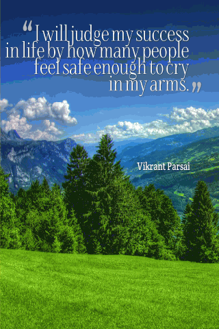 I will judge my success in life by how many people feel safe enough to cry in my arms.