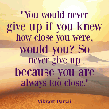 You would never give up if you knew how close you were, would you? So never give up because you are always too close.