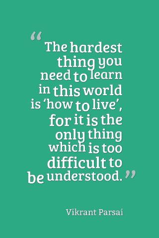 The hardest thing you need you need to learn in this world is 'how to live' for it is the only thing which is too difficult to be understood.