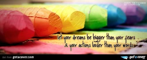 Let your dreams be bigger than you fears & your actions louder than your words.