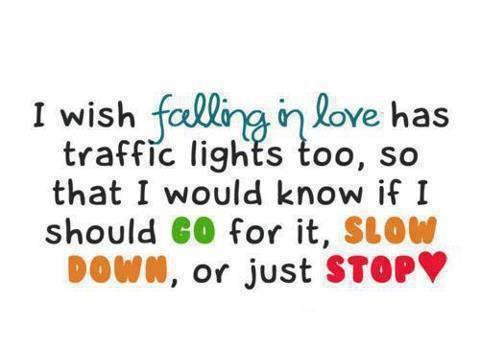 I wish falling in love has traffic lights too, so that I would know if I should go for it, slow down, or just stop.