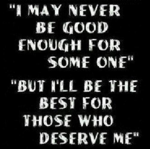 I may never be good enough for some one. But I'll be the best for those who deserve me.